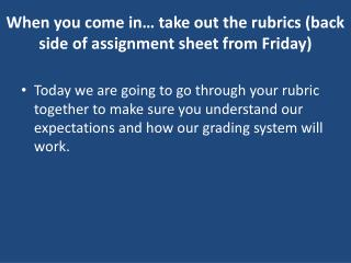 When you come in… take out the rubrics (back side of assignment sheet from Friday)