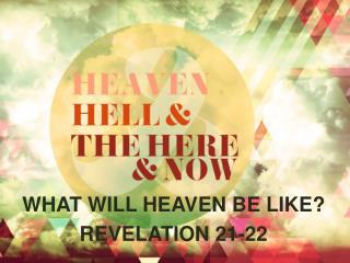 WHAT WILL HEAVEN BE LIKE? REVELATION 21-22