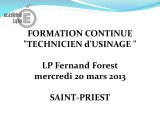 "FORMATION CONTINUE ""TECHNICIEN d'USINAGE "" LP Fernand Forest m ercredi 20 mars 2013 SAINT-PRIEST"