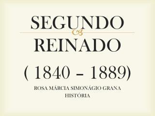 SEGUNDO REINADO   ( 1840 – 1889) ROSA MÁRCIA SIMONÁGIO GRANA HISTÓRIA
