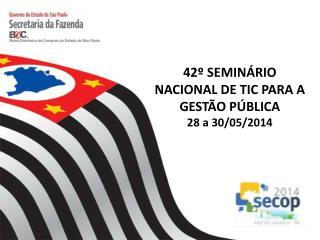 42º SEMINÁRIO NACIONAL DE TIC PARA A GESTÃO PÚBLICA 28 a 30/05/2014