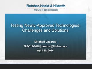 Testing Newly-Approved Technologies: Challenges and Solutions Mitchell Lazarus
