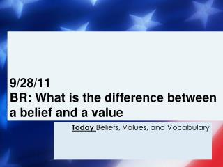 9/28/11 BR:  What is the difference between a belief and a value