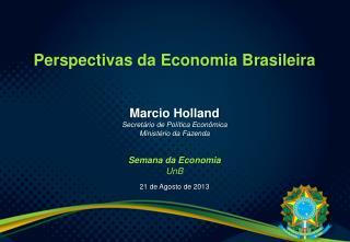 Perspectivas da Economia Brasileira Marcio Holland Secretário de Política Econômica