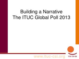 Building a Narrative The ITUC Global Poll 2013