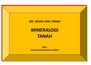 MK.  DASAR ILMU  TANAH MINERALOGI  TANAH Oleh :  smno.jursntnh.fpub.mart2013