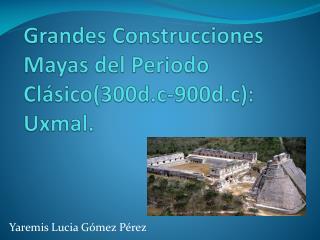 Grandes Construcciones Mayas del Periodo Clásico(300d.c-900d.c): Uxmal.