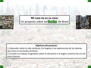 Mi  casa no  es su  casa: Un  proyecto sobre las favelas de  B rasil