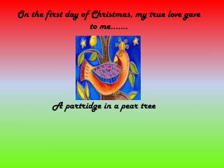 O n the first day of Christmas, my  true love gave to  me…….