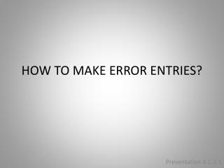 HOW TO MAKE ERROR ENTRIES?