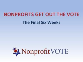 NONPROFITS GET OUT THE VOTE The Final Six Weeks