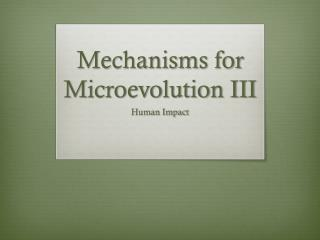 Mechanisms for Microevolution III