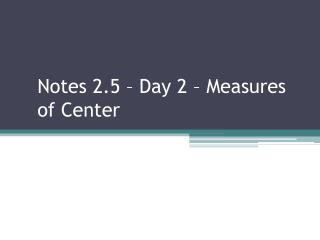 Notes 2.5 – Day 2 – Measures of Center
