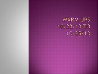 Warm Ups 10/23/13 to 10/25/13