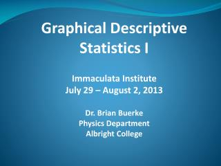 Graphical Descriptive Statistics I Immaculata  Institute July 29 – August 2, 2013 Dr. Brian Buerke