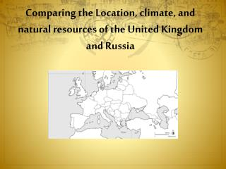 Comparing the Location , climate, and natural resources of the United Kingdom and  Russia