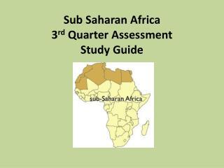 Sub Saharan Africa 3 rd  Quarter Assessment  Study Guide