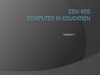 EDU 455 COMPUTER IN EDUCATION