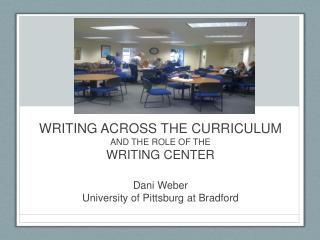 WRITING ACROSS THE CURRICULUM  AND THE ROLE OF THE  WRITING CENTER Dani Weber