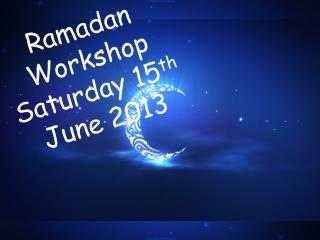 Ramadan Workshop Saturday 15 th  June 2013