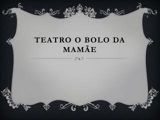Teatro O BOLO DA MAMÃE
