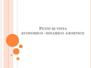 Punti di vista economico –dinamico -genetico