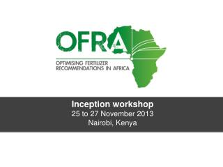 Inception workshop 25 to 27 November 2013 Nairobi, Kenya