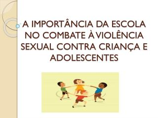 A IMPORTÂNCIA DA ESCOLA NO COMBATE À VIOLÊNCIA SEXUAL CONTRA CRIANÇA E ADOLESCENTES