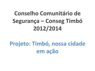 Conselho Comunitário de Segurança – Conseg Timbó 2012/2014 Projeto: Timbó, nossa cidade em ação