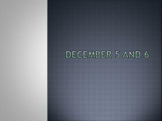 December 5 and 6