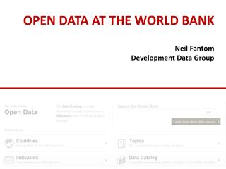 OPEN DATA AT THE WORLD BANK Neil Fantom Development Data Group