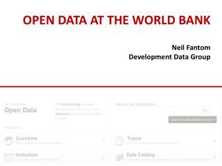 OPEN DATA AT THE WORLD BANK Neil Fantom Development Data Group