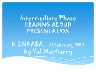 Intermediate Phase READING  ALOUD PRESENTATION K ZNRASA     21  February  2013 by Val  MacGarry