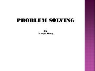 PROBLEM SOLVING BY  Marjan  Hong