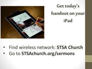 Find wireless network:  STSA Church Go to  STSAchurch.org/sermons