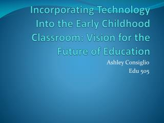 Incorporating Technology Into the Early Childhood Classroom: Vision for the Future of Education