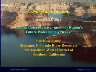 Urban Water Institute August 23, 2012 Can the Colorado River meet our Region's