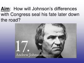 Aim :  How will Johnson's differences with Congress seal his fate later down the road?