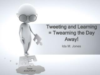 Tweeting and Learning =  Twearning  the Day  Away !
