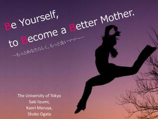 B e Yourself,  to  B ecome a  B etter Mother.