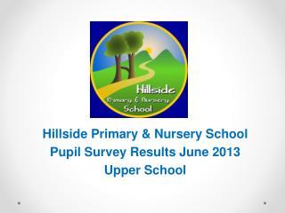Hillside Primary & Nursery School Pupil Survey Results June 2013 Upper School