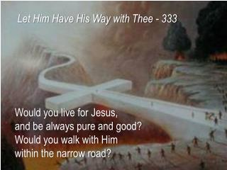 Would you live for Jesus,  and  be always pure and good? Would you walk with  Him