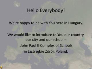 Hello Everybody!  We're  happy to be  with You here in Hungary .