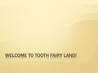 Welcome to Tooth Fairy Land!