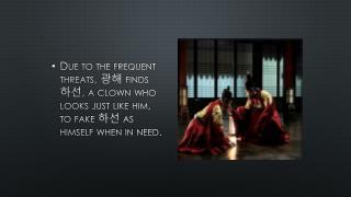 광해  is drugged by his foes and  하선  is faked as  광해  to hide the fact that  광해  has been drugged.
