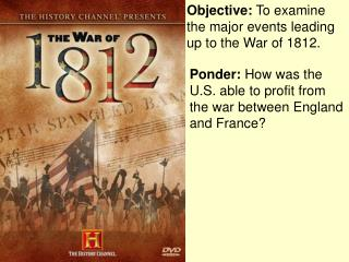 Objective:  To examine the major events leading up to the War of 1812.