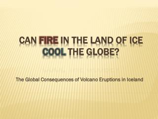 CAN  FIRE  IN THE LAND OF ICE  COOL  THE GLOBE?