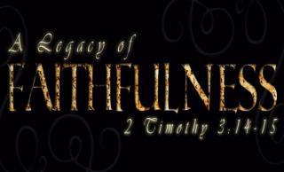 A LEGACY OF FAITHFULNESS Truth Motivating Faithfulness 2 Timothy 2:8-13