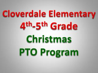 Cloverdale Elementary 4 th -5 th  Grade Christmas PTO Program