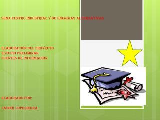 SENA CENTRO INDUSTRIAL Y DE ENERGIAS ALTERNATIVAS Elaboración del proyecto Estudio preliminar